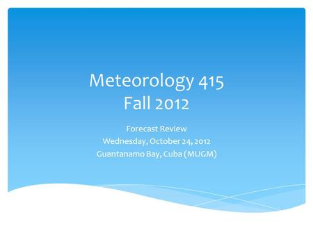 Meteorology 415 Fall 2012 Forecast Review Wednesday, October 24, 2012 Guantanamo Bay, Cuba (MUGM)