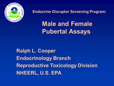 Endocrine Disruptor Screening Program: Ralph L. Cooper Endocrinology Branch Reproductive Toxicology Division NHEERL, U.S. EPA Male and Female Pubertal.