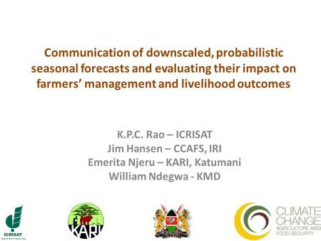 Communication of downscaled, probabilistic seasonal forecasts and evaluating their impact on farmers' management and livelihood outcomes K.P.C. Rao – ICRISAT.