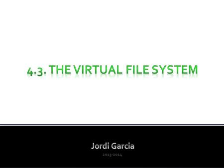 2013-2014. 1. Concepts about the file system 2. The disk structure 3. Files in disk – The ext2 FS 4. The Virtual File System (c) 2013, Prof. Jordi Garcia.