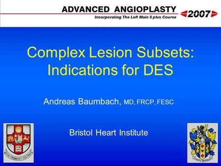 Complex Lesion Subsets: Indications for DES Andreas Baumbach, MD, FRCP, FESC Bristol Heart Institute.