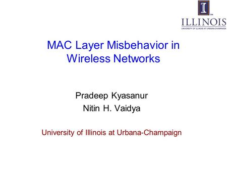 MAC Layer Misbehavior in Wireless Networks Pradeep Kyasanur Nitin H. Vaidya University of Illinois at Urbana-Champaign.