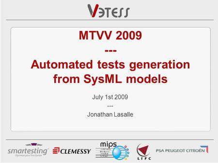 MTVV 2009 --- Automated tests generation from SysML models July 1st 2009 --- Jonathan Lasalle.