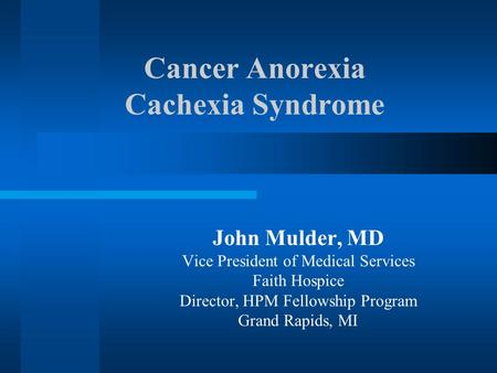 Cancer Anorexia Cachexia Syndrome John Mulder, MD Vice President of Medical Services Faith Hospice Director, HPM Fellowship Program Grand Rapids, MI.