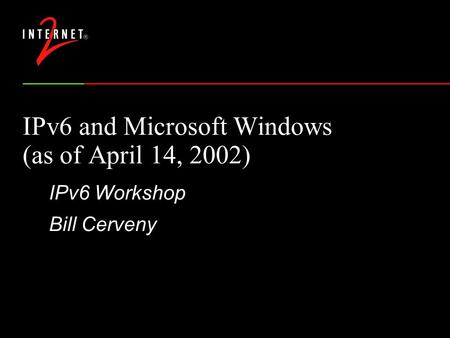 IPv6 and Microsoft Windows (as of April 14, 2002) IPv6 Workshop Bill Cerveny.