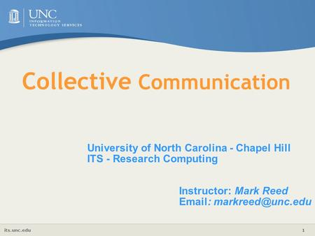 Its.unc.edu 1 Collective Communication University of North Carolina - Chapel Hill ITS - Research Computing Instructor: Mark Reed