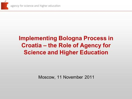 Implementing Bologna Process in Croatia – the Role of Agency for Science and Higher Education Moscow, 11 November 2011.