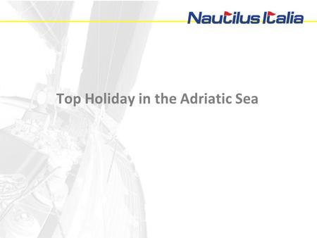Top Holiday in the Adriatic Sea. Presentation For 20 years Nautilus Italia is being dealing with highest level organization of marine events and relevant.