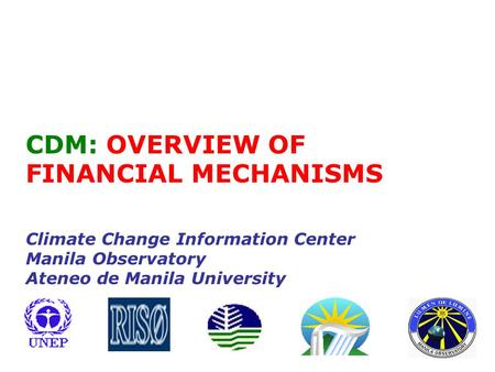 CDM: OVERVIEW OF FINANCIAL MECHANISMS Climate Change Information Center Manila Observatory Ateneo de Manila University.