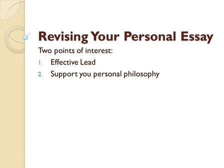 Revising Your Personal Essay Two points of interest: 1. Effective Lead 2. Support you personal philosophy.