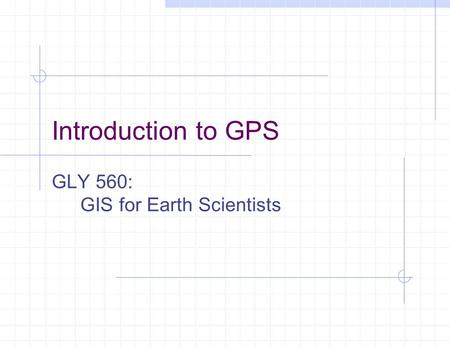 Introduction to GPS GLY 560: GIS for Earth Scientists.