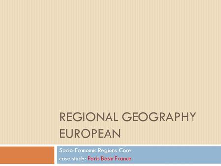 REGIONAL GEOGRAPHY EUROPEAN Socio-Economic Regions-Core case study: Paris Basin France.
