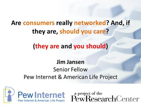 Are consumers really networked? And, if they are, should you care? Jim Jansen Senior Fellow Pew Internet & American Life Project (they are and you should)