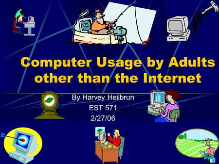Computer Usage by Adults other than the Internet By Harvey Heilbrun EST 571 2/27/06.