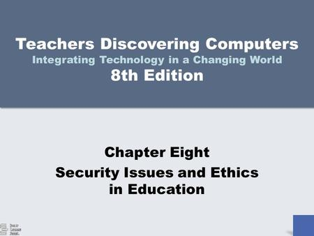 Teachers Discovering Computers Integrating Technology in a Changing World 8th Edition Chapter Eight Security Issues and Ethics in Education.