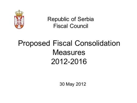 Proposed Fiscal Consolidation Measures 2012-2016 Republic of Serbia Fiscal Council 30 May 2012.