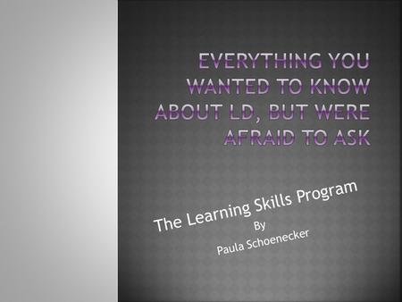 The Learning Skills Program By Paula Schoenecker.