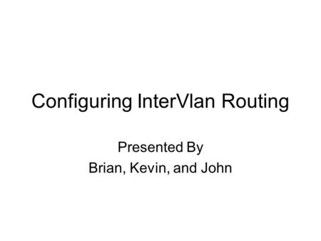 Configuring InterVlan Routing Presented By Brian, Kevin, and John.