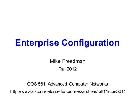 Mike Freedman Fall 2012 COS 561: Advanced Computer Networks  Enterprise Configuration.