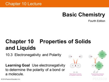© 2014 Pearson Education, Inc. Chapter 10 Lecture Basic Chemistry Fourth Edition Chapter 10 Properties of Solids and Liquids 10.3 Electronegativity and.