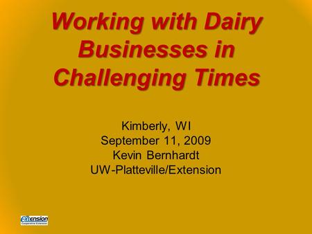 Working with Dairy Businesses in Challenging Times Kimberly, WI September 11, 2009 Kevin Bernhardt UW-Platteville/Extension.
