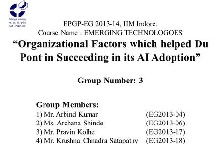 "EPGP-EG 2013-14, IIM Indore. Course Name : EMERGING TECHNOLOGOES ""Organizational Factors which helped Du Pont in Succeeding in its AI Adoption"" Group Number:"