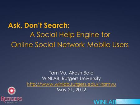 A Social Help Engine for Online Social Network Mobile Users Tam Vu, Akash Baid WINLAB, Rutgers University  May 21,