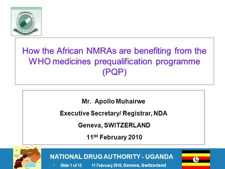 NATIONAL DRUG AUTHORITY - UGANDA | Slide 1 of 12 11 February 2010, Geneva, Switzerland How the African NMRAs are benefiting from the WHO medicines prequalification.