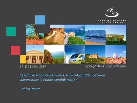 Session 4: Good Governance: How SAIs influence Good Governance in Public Administration Zahira Ravat 27 & 28 May 2014.