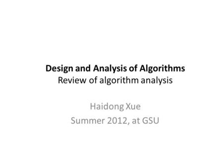 Design and Analysis of Algorithms Review of algorithm analysis Haidong Xue Summer 2012, at GSU.
