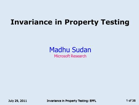 Of 38 July 29, 2011 Invariance in Property Testing: EPFL 1 Invariance in Property Testing Madhu Sudan Microsoft Research TexPoint fonts used in EMF. Read.