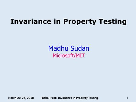 March 20-24, 2010 Babai-Fest: Invariance in Property Testing 1 Invariance in Property Testing Madhu Sudan Microsoft/MIT TexPoint fonts used in EMF. Read.