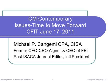 CM Contemporary Issues-Time to Move Forward CFIT June 17, 2011 Michael P. Cangemi CPA, CISA Former CFO-CEO Aigner & CEO of FEI Past ISACA Journal Editor,