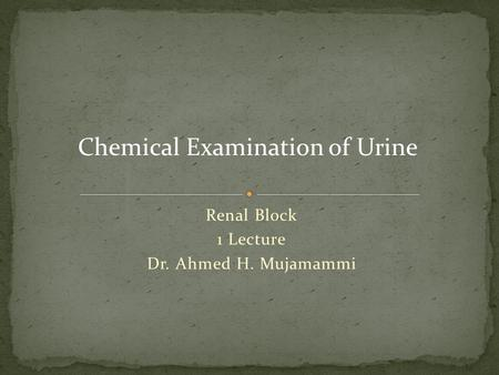 Renal Block 1 Lecture Dr. Ahmed H. Mujamammi Chemical Examination of Urine.