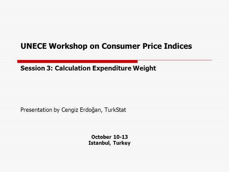 UNECE Workshop on Consumer Price Indices Session 3: Calculation Expenditure Weight Presentation by Cengiz Erdoğan, TurkStat October 10-13 Istanbul, Turkey.