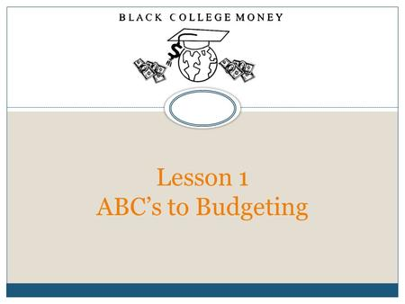Lesson 1 ABC's to Budgeting. Lesson 1 Lesson 1- ABC's to Budgeting OBJECTIVES  Understanding the Concepts Behind Budgeting  How to Create a Household.