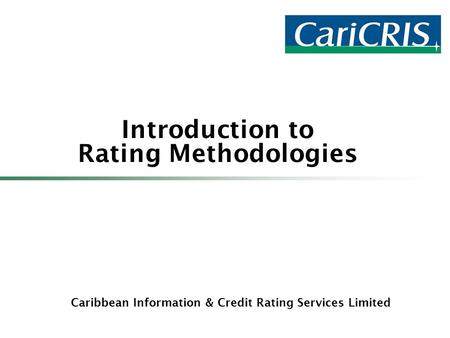 Caribbean Information & Credit Rating Services Limited Introduction to Rating Methodologies.