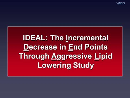VBWG IDEAL: The Incremental Decrease in End Points Through Aggressive Lipid Lowering Study.