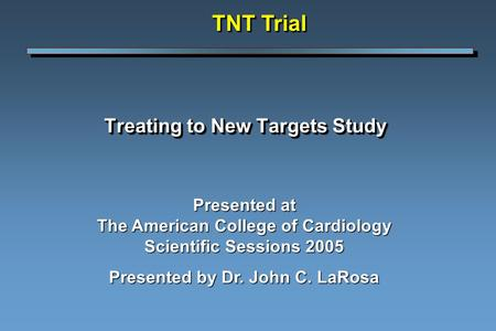 Treating to New Targets Study TNT Trial Presented at The American College of Cardiology Scientific Sessions 2005 Presented by Dr. John C. LaRosa.