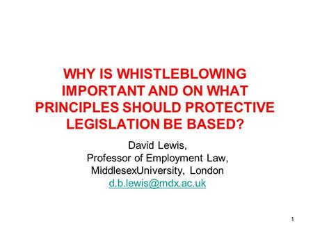 1 WHY IS WHISTLEBLOWING IMPORTANT AND ON WHAT PRINCIPLES SHOULD PROTECTIVE LEGISLATION BE BASED? David Lewis, Professor of Employment Law, MiddlesexUniversity,