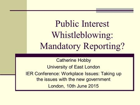 Public Interest Whistleblowing: Mandatory Reporting? Catherine Hobby University of East London IER Conference: Workplace Issues: Taking up the issues with.