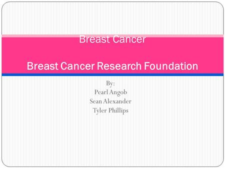 By: Pearl Angob Sean Alexander Tyler Phillips Breast Cancer Breast Cancer Research Foundation.
