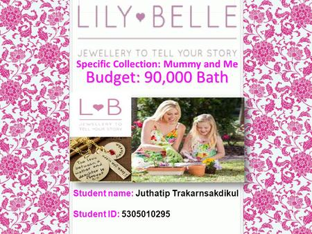 Budget: 90,000 Bath Student name: Juthatip Trakarnsakdikul Student ID: 5305010295 Specific Collection: Mummy and Me.