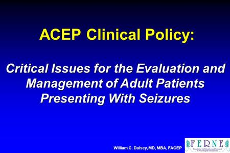 ACEP Clinical Policy: ACEP Clinical Policy: Critical Issues for the Evaluation and Management of Adult Patients Presenting With Seizures William C. Dalsey,