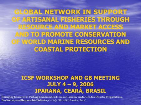 GLOBAL NETWORK IN SUPPORT OF ARTISANAL FISHERIES THROUGH RESOURCE AND MARKET ACCESS AND TO PROMOTE CONSERVATION OF WORLD MARINE RESOURCES AND COASTAL PROTECTION.