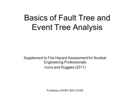 Basics of Fault Tree and Event Tree Analysis Supplement to Fire Hazard Assessment for Nuclear Engineering Professionals Icove and Ruggles (2011) Funded.