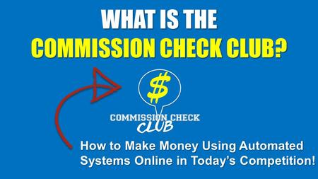 WHAT IS THE COMMISSION CHECK CLUB? How to Make Money Using Automated Systems Online in Today's Competition!