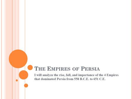 T HE E MPIRES OF P ERSIA I will analyze the rise, fall, and importance of the 4 Empires that dominated Persia from 558 B.C.E. to 651 C.E. 1.