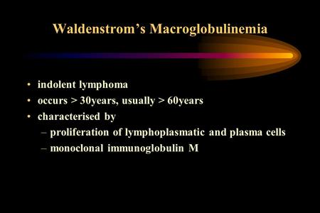 Waldenstrom's Macroglobulinemia indolent lymphoma occurs > 30years, usually > 60years characterised by –proliferation of lymphoplasmatic and plasma cells.