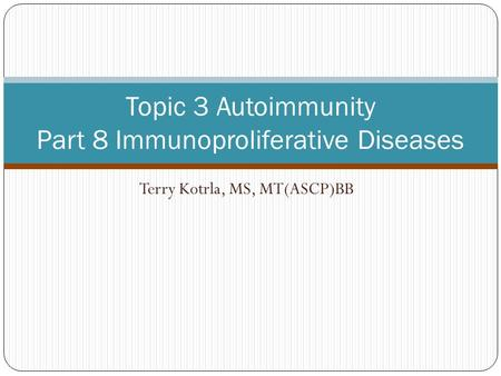 Terry Kotrla, MS, MT(ASCP)BB Topic 3 Autoimmunity Part 8 Immunoproliferative Diseases.